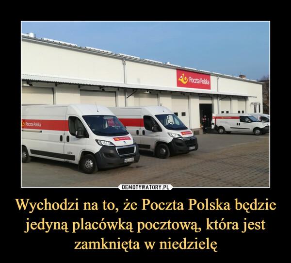 Wychodzi na to, że Poczta Polska będzie jedyną placówką pocztową, która jest zamknięta w niedzielę –