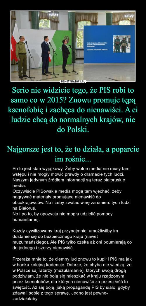 Serio nie widzicie tego, że PIS robi to samo co w 2015? Znowu promuje tępą ksenofobię i zachęca do nienawiści. A ci ludzie chcą do normalnych krajów, nie do Polski.  Najgorsze jest to, że to działa, a poparcie im rośnie...