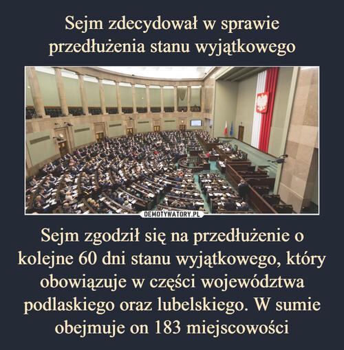 Sejm zdecydował w sprawie przedłużenia stanu wyjątkowego Sejm zgodził się na przedłużenie o kolejne 60 dni stanu wyjątkowego, który obowiązuje w części województwa podlaskiego oraz lubelskiego. W sumie obejmuje on 183 miejscowości