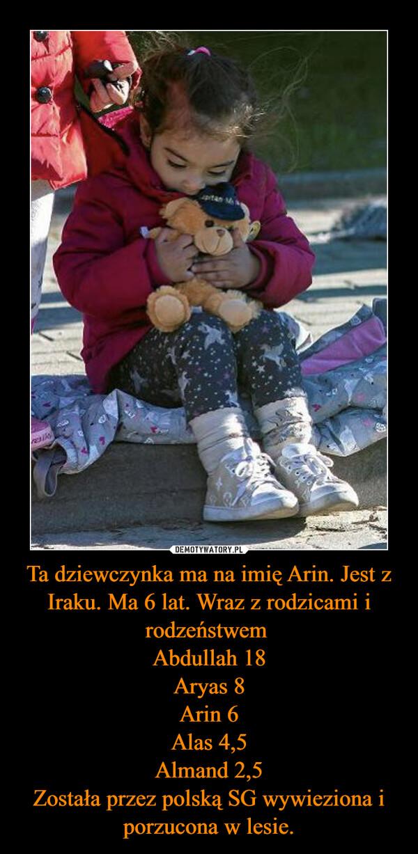 Ta dziewczynka ma na imię Arin. Jest z Iraku. Ma 6 lat. Wraz z rodzicami i rodzeństwem Abdullah 18Aryas 8Arin 6Alas 4,5Almand 2,5Została przez polską SG wywieziona i porzucona w lesie. –