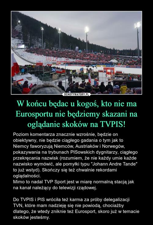 W końcu będac u kogoś, kto nie ma Eurosportu nie będziemy skazani na oglądanie skoków na TVPIS!