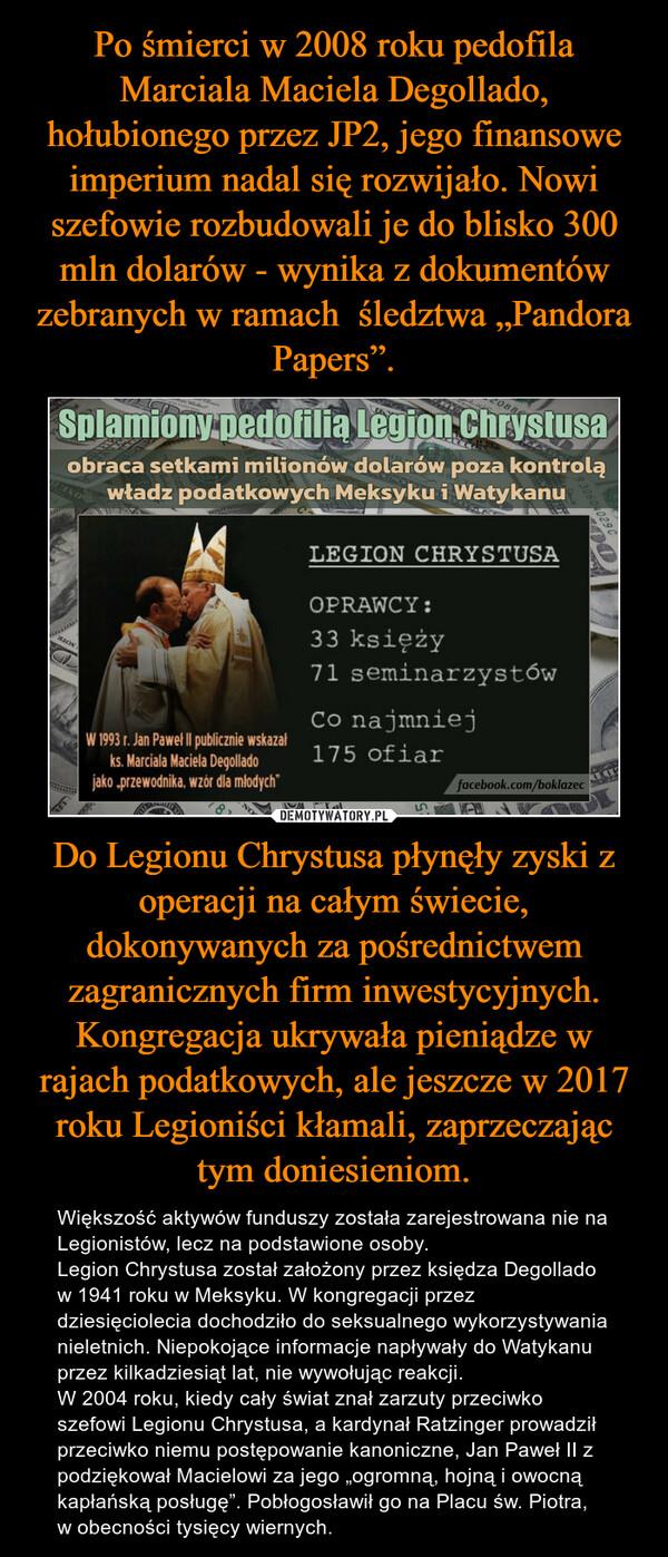 """Do Legionu Chrystusa płynęły zyski z operacji na całym świecie, dokonywanych za pośrednictwem zagranicznych firm inwestycyjnych. Kongregacja ukrywała pieniądze w rajach podatkowych, ale jeszcze w 2017 roku Legioniści kłamali, zaprzeczając tym doniesieniom. – Większość aktywów funduszy została zarejestrowana nie na Legionistów, lecz na podstawione osoby.Legion Chrystusa został założony przez księdza Degollado w 1941 roku w Meksyku. W kongregacji przez dziesięciolecia dochodziło do seksualnego wykorzystywania nieletnich. Niepokojące informacje napływały do Watykanu przez kilkadziesiąt lat, nie wywołując reakcji.W 2004 roku, kiedy cały świat znał zarzuty przeciwko szefowi Legionu Chrystusa, a kardynał Ratzinger prowadził przeciwko niemu postępowanie kanoniczne, Jan Paweł II z podziękował Macielowi za jego """"ogromną, hojną i owocną kapłańską posługę"""". Pobłogosławił go na Placu św. Piotra, w obecności tysięcy wiernych."""