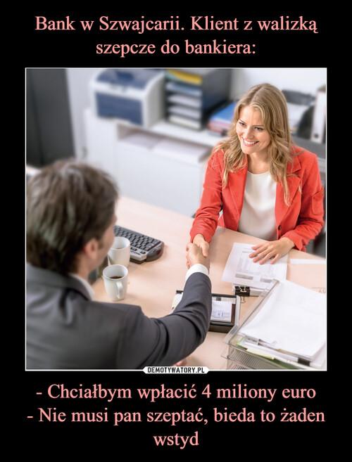 Bank w Szwajcarii. Klient z walizką szepcze do bankiera: - Chciałbym wpłacić 4 miliony euro - Nie musi pan szeptać, bieda to żaden wstyd
