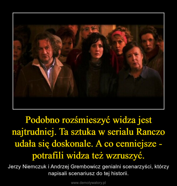 Podobno rozśmieszyć widza jest najtrudniej. Ta sztuka w serialu Ranczo udała się doskonale. A co cenniejsze - potrafili widza też wzruszyć. – Jerzy Niemczuk i Andrzej Grembowicz genialni scenarzyści, którzy napisali scenariusz do tej historii.