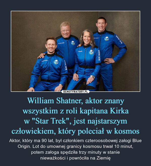 """William Shatner, aktor znanywszystkim z roli kapitana Kirkaw """"Star Trek"""", jest najstarszymczłowiekiem, który poleciał w kosmos – Aktor, który ma 90 lat, był członkiem czteroosobowej załogi Blue Origin. Lot do umownej granicy kosmosu trwał 10 minut,potem załoga spędziła trzy minuty w stanienieważkości i powróciła na Ziemię"""