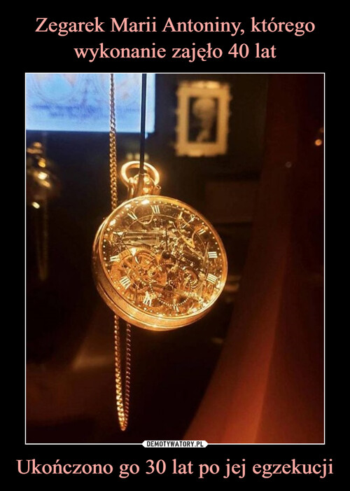Zegarek Marii Antoniny, którego wykonanie zajęło 40 lat Ukończono go 30 lat po jej egzekucji