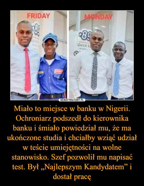 """Miało to miejsce w banku w Nigerii. Ochroniarz podszedł do kierownika banku i śmiało powiedział mu, że ma ukończone studia i chciałby wziąć udział w teście umiejętności na wolne stanowisko. Szef pozwolił mu napisać test. Był """"Najlepszym Kandydatem"""" i dostał pracę"""