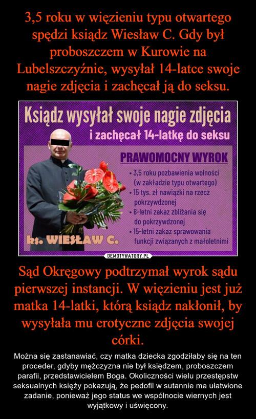3,5 roku w więzieniu typu otwartego spędzi ksiądz Wiesław C. Gdy był proboszczem w Kurowie na Lubelszczyźnie, wysyłał 14-latce swoje nagie zdjęcia i zachęcał ją do seksu. Sąd Okręgowy podtrzymał wyrok sądu pierwszej instancji. W więzieniu jest już matka 14-latki, którą ksiądz nakłonił, by wysyłała mu erotyczne zdjęcia swojej córki.