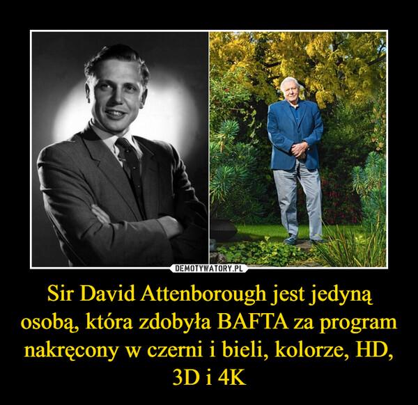 Sir David Attenborough jest jedyną osobą, która zdobyła BAFTA za program nakręcony w czerni i bieli, kolorze, HD, 3D i 4K –