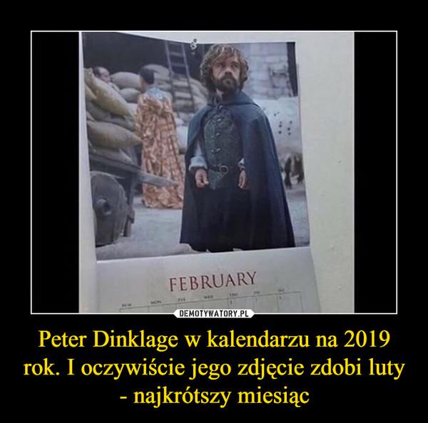 Peter Dinklage w kalendarzu na 2019 rok. I oczywiście jego zdjęcie zdobi luty - najkrótszy miesiąc –  February