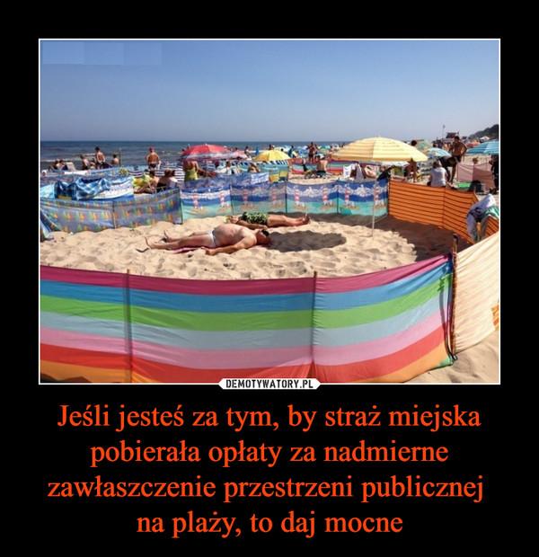 Jeśli jesteś za tym, by straż miejska pobierała opłaty za nadmierne zawłaszczenie przestrzeni publicznej na plaży, to daj mocne