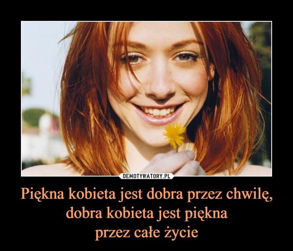 Piękna kobieta jest dobra przez chwilę, dobra kobieta jest piękna przez całe życie