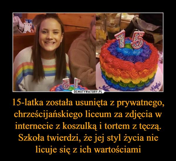 15-latka została usunięta z prywatnego, chrześcijańskiego liceum za zdjęcia w internecie z koszulką i tortem z tęczą. Szkoła twierdzi, że jej styl życia nie licuje się z ich wartościami