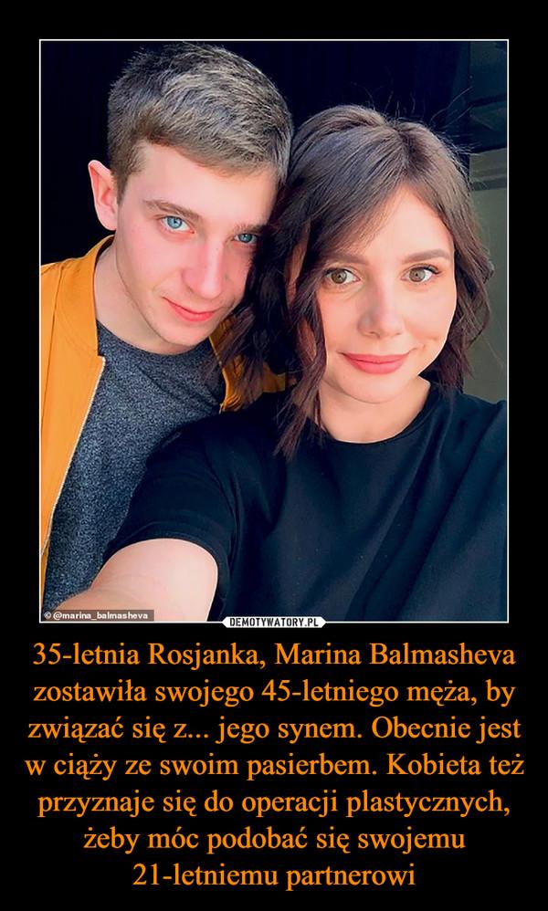 35-letnia Rosjanka, Marina Balmasheva zostawiła swojego 45-letniego męża, by związać się z... jego synem. Obecnie jest w ciąży ze swoim pasierbem. Kobieta też przyznaje się do operacji plastycznych, żeby móc podobać się swojemu 21-letniemu partnerowi