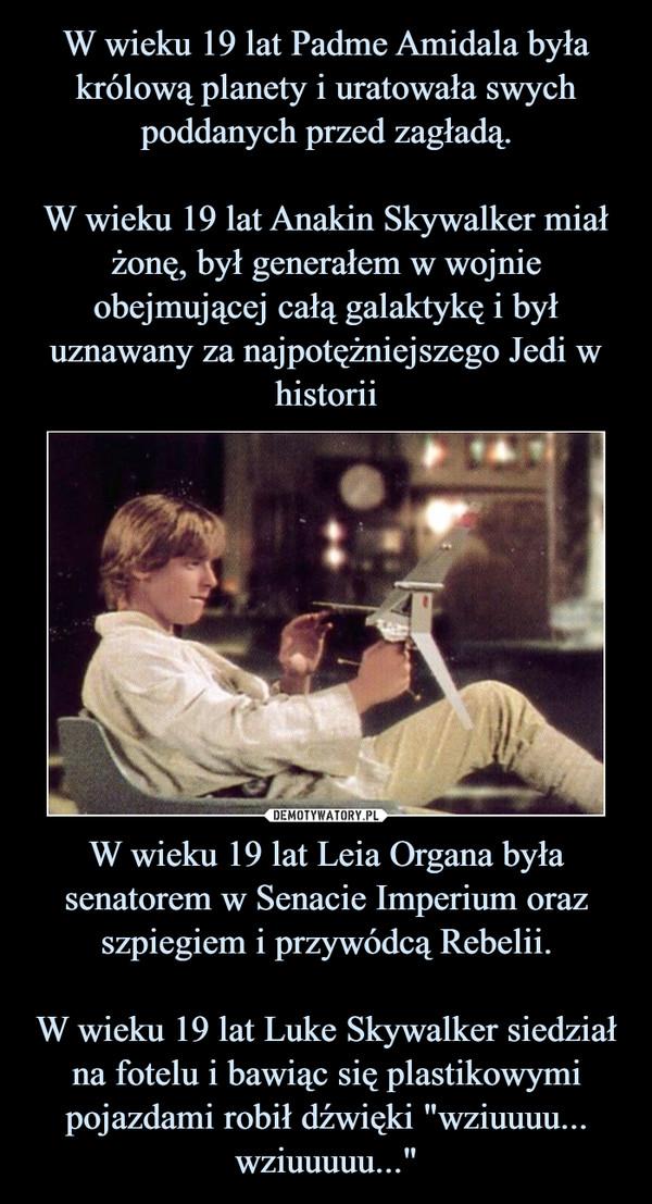 W wieku 19 lat Padme Amidala była królową planety i uratowała swych poddanych przed zagładą. W wieku 19 lat Anakin Skywalker miał żonę, był generałem w wojnie obejmującej całą galaktykę i był uznawany za najpotężniejszego Jedi w historii W wieku 19 lat Leia Organa była senatorem w Senacie Imperium oraz szpiegiem i przywódcą Rebelii. W wieku 19 lat Luke Skywalker siedział na fotelu i bawiąc się plastikowymi pojazdami robił dźwięki